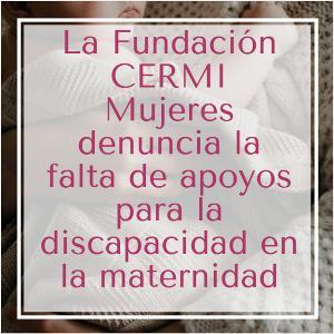 La Fundación CERMI Mujeres denuncia la falta de apoyos para la discapacidad en la maternidad